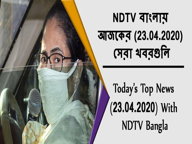 Video : NDTV বাংলায়  আজকের (23.04.2020)  সেরা খবরগুলি