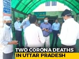 Video : UP Reports First 2 COVID-19 Deaths, Total Positive Cases Cross 100