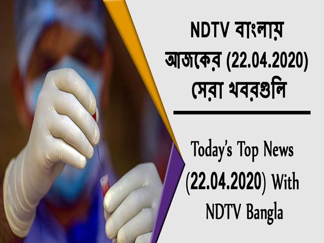Video : NDTV বাংলায়  আজকের (22.04.2020)  সেরা খবরগুলি
