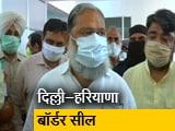 Video : हरियाणा सरकार का राज्य से लगे दिल्ली बॉर्डर को पूरी तरह सील करने का आदेश