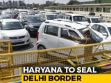 "Video : Haryana To ""Completely Seal"" Delhi Border, Essential Services Allowed"