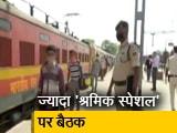 Videos : राज्य सचिवों से बोले कैबिनेट सचिव- ज्यादा चलाएं श्रमिक स्पेशल ट्रेन