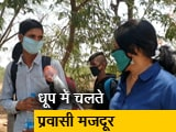 Video : 43 डिग्री तापमान में घरों के लिए पैदल चलते मजदूर