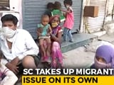 "Video : Supreme Court Takes Note Of ""Miseries Of Migrants"", Seeks Centre's Response By Thursday"