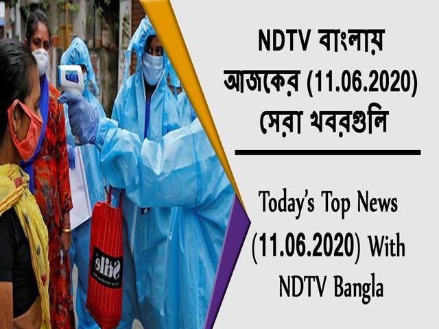 Video : NDTV বাংলায় আজকের (11.06.2020) সেরা খবরগুলি