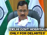 Video : Only Delhi Residents To Be Treated In State Government Hospitals: Arvind Kejriwal
