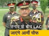 Video : LAC पर जमीनी हालात का जायजा लेंगे आर्मी चीफ