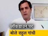 Video : कांग्रेस सांसद राहुल गांधी ने लॉकडाउन को बताया 'फेल'