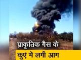 Video : असम में तेल के कुएं में लगी भीषण आग
