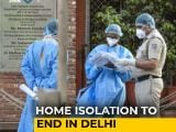 Video : No Home Isolation, Patients To Move To Government Facility In Delhi: Sources
