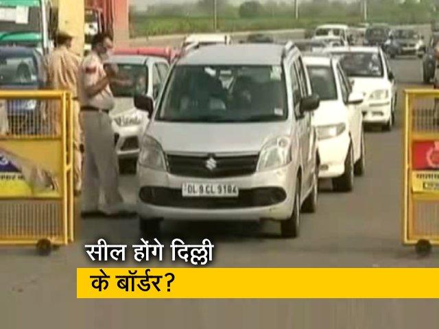 Video : फिर से सील होंगे दिल्ली के बॉर्डर? आज हो सकता है फैसला