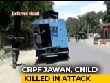Video : CRPF Jawan, Six-Year-Old Die In Terror Attack In J&K's Anantnag