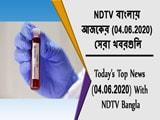 Video : NDTV বাংলায় আজকের (04.06.2020) সেরা খবরগুলি