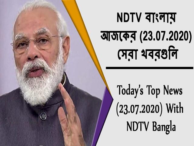Video : NDTV বাংলায়  আজকের (23.07.2020)  সেরা খবরগুলি