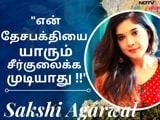 "Video : எனக்கு தேசம் தான் முக்கியம் !!"" - Sakshi Agarwal"