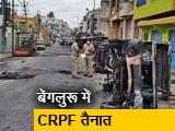 Video : बेंगलुरू: हिंसा प्रभावित इलाकों में CRPF की 6 कंपनियां तैनात