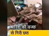 Video : दिल्ली में बारिश की वजह से गिरी मकान की छत