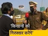 Video : जबरन घुसने वाले किसानों को गिरफ्तार करेंगे : दिल्ली पुलिस