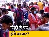 Videos : क्या दिल्ली में फिर बंद होंगे बाजार?