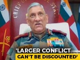 "Video : ""Larger Conflict Can't Be Discounted,"" General Bipin Rawat Warns On China"