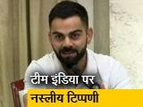 Video : भारतीय खिलाड़ियों पर नस्लीय टिप्पणी बर्दाश्त नहीं: विराट कोहली