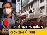 Video : मुंबई : मॉल में चल रहे कोविड अस्पताल में आग लगी, 6 शव निकाले गए