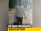Video : UP Man Cuts Off Daughter's Head, Tries To Take It To Police Station