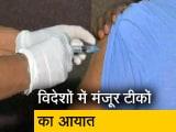 Video : विदेशों से टीके लेगा भारत, वैक्सीनेशन कार्यक्रम में तेजी लाना मकसद