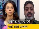 Video : कोविड संकट में अनाथ बच्चों के आंकड़े सच्चाई से भी काफी कम: प्रभात कुमार