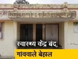 Video : उत्तर प्रदेश: गांवों के प्राथमिक स्वास्थ्य सेवा केंद्र बंद पड़े