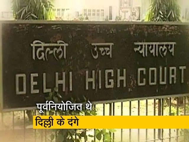Videos : दिल्ली दंगे पूर्वनियोजित थे, पहले से प्लान की गई साजिशः दिल्ली हाई कोर्ट