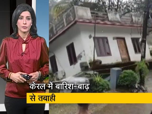 Videos : सवेरा इंडिया: बारिश से बेहाल केरल में 21 मौतें, देखते ही देखते पानी में समा गया घर