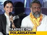 Video : Taapsee Pannu & Anubhav Sinha On The Politics Of Polarisation