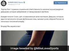 "Burger King Russia Pulls ""Get Pregnant From Football Stars"" Ad Amid Row"