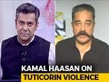 Video: Tuticorin Violence: Kamal Haasan Hits Out At Tamil Nadu Government