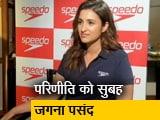 Video : अभिनेत्री परिणीति चोपड़ा ने कहा- मैं सुबह जल्दी जग जाती हूं