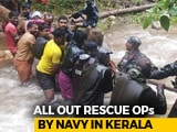 Video : Rescue Ops On War-Footing In Kerala, Navy Rushes All Resources